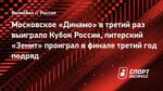 Московское «Динамо» втретий раз выиграло Кубок России, питерский «Зенит» проиграл вфинале третий год подряд