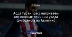 Арда Туран: рассматриваем возможные причины ухода футболиста из Атлетико
