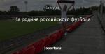 На родине российского футбола