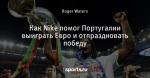 Как Nike помог Португалии выиграть Евро и отпраздновать победу