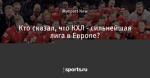 Кто сказал, что КХЛ - сильнейшая лига в Европе?