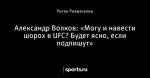 Александр Волков: «Могу и навести шорох в UFC? Будет ясно, если подпишут»