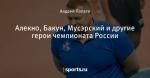 Алекно, Бакун, Мусэрский и другие герои чемпионата России