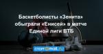 Баскетболисты «Зенита» обыграли «Енисей» в матче Единой лиги ВТБ