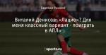 Виталий Денисов: «Лацио»? Для меня классный вариант - поиграть в АПЛ»
