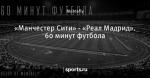 «Манчестер Сити» - «Реал Мадрид». 60 минут футбола