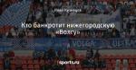 Кто банкротит нижегородскую «Волгу»
