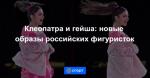 Клеопатра и гейша: новые образы российских фигуристок