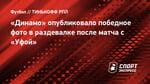 «Динамо» опубликовало победное фото враздевалке после матча с «Уфой»