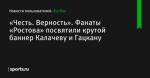 «Честь. Верность». Фанаты «Ростова» посвятили крутой баннер Калачеву и Гацкану