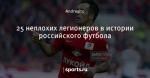 25 неплохих легионеров в истории российского футбола