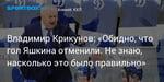 Хоккей. Владимир Крикунов: «Обидно, что гол Яшкина отменили. Не знаю, насколько это было правильно»