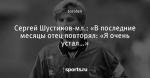 Сергей Шустиков-мл.: «В последние месяцы отец повторял: «Я очень устал…»