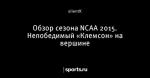 Обзор сезона NCAA 2015. Непобедимый «Клемсон» на вершине