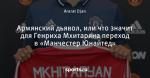 Армянский дьявол, или что значит для Генриха Мхитаряна переход в «Манчестер Юнайтед»