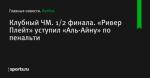 Клубный ЧМ. 1/2 финала. «Ривер Плейт» уступил «Аль-Айну» по пенальти