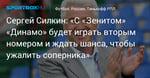 Футбол. Сергей Силкин: «С «Зенитом» «Динамо» будет играть вторым номером и ждать шанса, чтобы ужалить соперника»