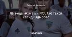 Легенда «Ахмата» №7. Кто такой Халид Кадыров?