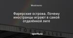 Фарерские острова. Почему иностранцы играют в самой отдалённой лиге - О футболе другого уровня - Блоги - Sports.ru