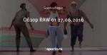 Обзор RAW от 27.06.2016