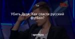 Убить Дудя. Как спасти русский футбол?