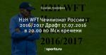 H2H WFT Чемпионат России - 2016/2017 Драфт 17.07.2016 в 20.00 по Мск времени