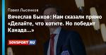 Вячеслав Быков: Нам сказали прямо «Делайте, что хотите. Но победит Канада...»