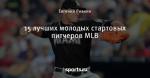 15 лучших молодых стартовых питчеров MLB