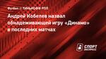 Андрей Кобелев назвал обнадеживающей игру «Динамо» впоследних матчах