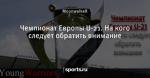 Чемпионат Европы U-21. На кого следует обратить внимание - Young Warriors - Блоги - Sports.ru