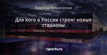 Для кого в России строят новые стадионы