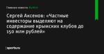 Сергей Аксенов: «Частные инвесторы выделяют на содержание крымских клубов до 150 млн рублей» - Футбол - Sports.ru