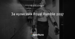 За кулисами Royal Rumble 2017
