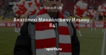 Анатолию Михайловичу Ильину - 84! - Спартак Онлайн - Блоги - Sports.ru
