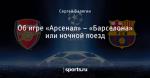 Об игре «Арсенал» – «Барселона» или ночной поезд