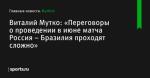 «Переговоры о проведении в июне матча Россия – Бразилия проходят сложно», сообщает Виталий Мутко - Футбол - Sports.ru