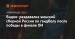 Видео: раздевалка женской сборной России по гандболу после победы в финале ОИ