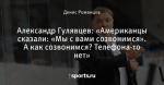 Александр Гулявцев: «Американцы сказали: «Мы с вами созвонимся». А как созвонимся? Телефона-то нет»