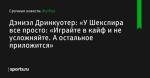 «У Шекспира все просто: «Играйте в кайф и не усложняйте. А остальное приложится», сообщает Дэниэл Дринкуотер - Футбол - Sports.ru