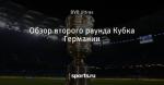 Обзор второго раунда Кубка Германии