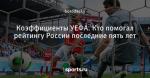 Коэффициенты УЕФА. Кто помогал рейтингу России последние пять лет