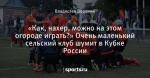 «Как, нахер, можно на этом огороде играть?» Очень маленький сельский клуб шумит в Кубке России