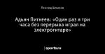 Адьян Питкеев: «Один раз я три часа без перерыва играл на электрогитаре»