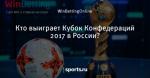 Кто выиграет Кубок Конфедераций 2017 в России?