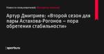 Артур Дмитриев: «Второй сезон для пары Астахова-Рогонов – пора обретения стабильности» - Новости пользователей - Фигурное катание - Новости пользователей - Прочие - Sports.ru