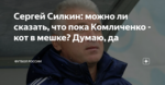 Сергей Силкин: можно ли сказать, что пока Комличенко - кот в мешке? Думаю, да