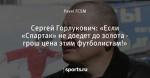 Сергей Горлукович: «Если «Спартак» не доедет до золота - грош цена этим футболистам!»