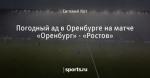 Погодный ад в Оренбурге на матче «Оренбург» - «Ростов»