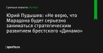 Юрий Пудышев: «Не верю, что Марадона будет серьезно заниматься стратегическим развитием брестского «Динамо»