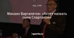 Михаил Вартапетов: «Хотел назвать сына Спартаком»
